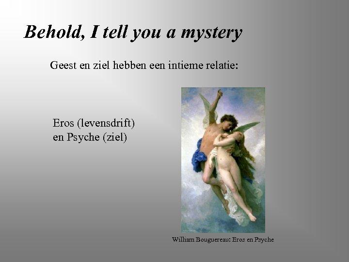 Behold, I tell you a mystery Geest en ziel hebben een intieme relatie: Eros