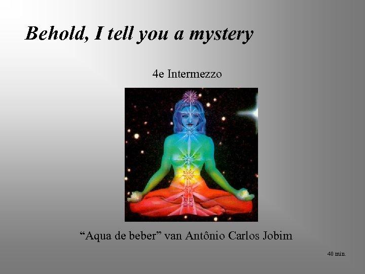 """Behold, I tell you a mystery 4 e Intermezzo """"Aqua de beber"""" van Antônio"""