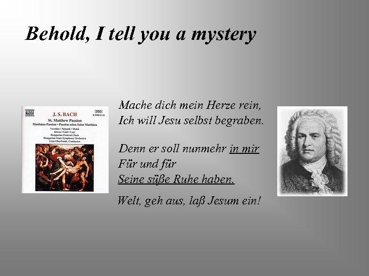 Behold, I tell you a mystery Mache dich mein Herze rein, Ich will Jesu