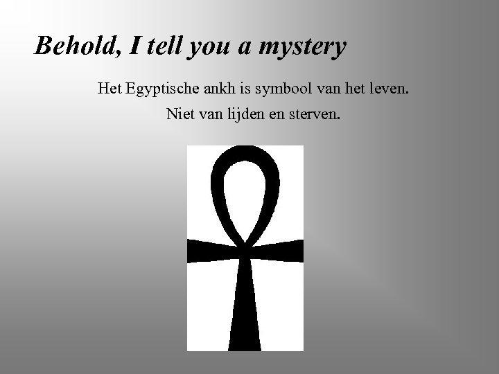Behold, I tell you a mystery Het Egyptische ankh is symbool van het leven.