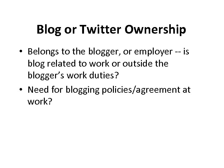 Blog or Twitter Ownership • Belongs to the blogger, or employer -- is blog