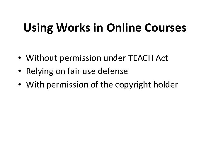 Using Works in Online Courses • Without permission under TEACH Act • Relying on