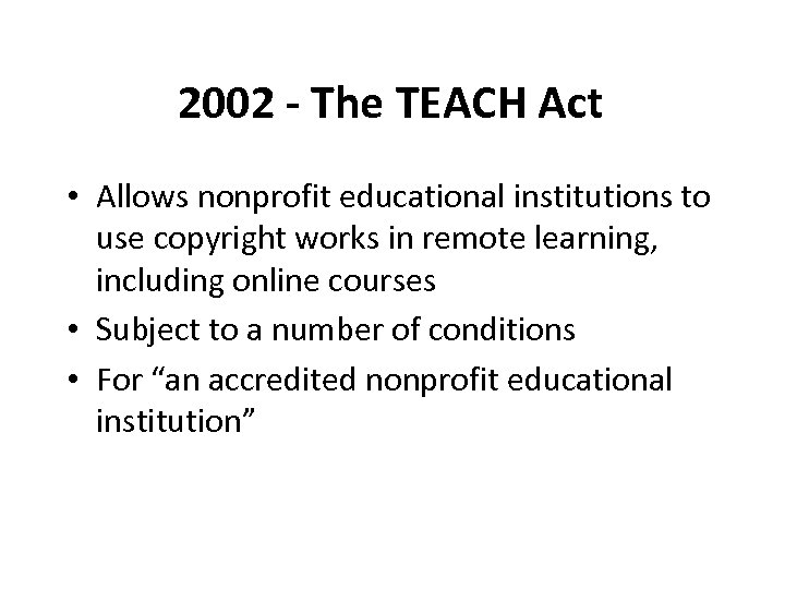 2002 - The TEACH Act • Allows nonprofit educational institutions to use copyright works