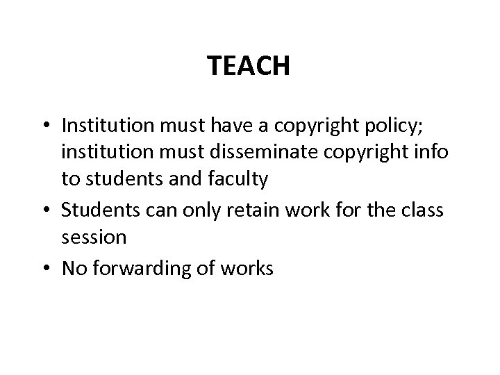 TEACH • Institution must have a copyright policy; institution must disseminate copyright info to