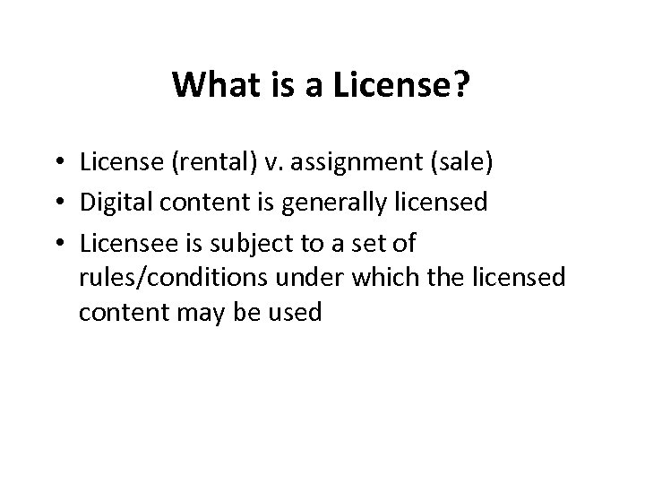 What is a License? • License (rental) v. assignment (sale) • Digital content is
