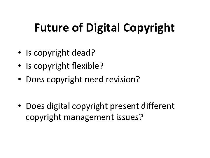 Future of Digital Copyright • Is copyright dead? • Is copyright flexible? • Does