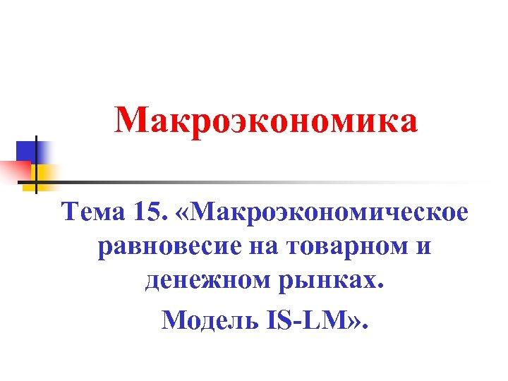 Макроэкономика Тема 15. «Макроэкономическое равновесие на товарном и денежном рынках. Модель IS-LM» .