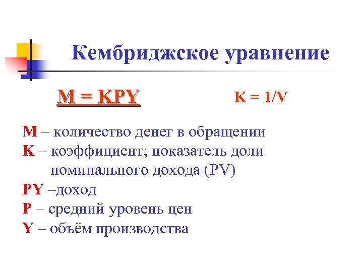 Кембриджское уравнение М = KPY K = 1/V M – количество денег в обращении