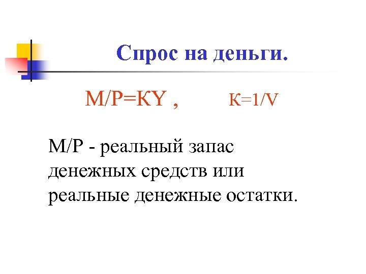 Спрос на деньги. М/Р=КY , К=1/V M/P - реальный запас денежных средств или реальные