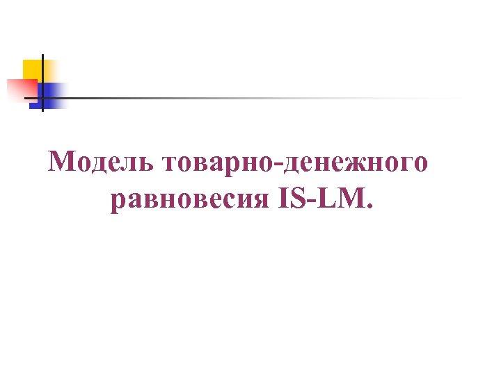 Учебный вопрос № 3 Модель товарно-денежного равновесия IS-LM.