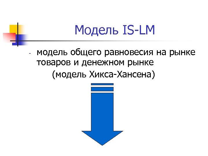 Модель IS-LM - модель общего равновесия на рынке товаров и денежном рынке (модель Хикса-Хансена)