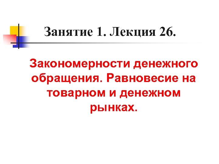 Занятие 1. Лекция 26. Закономерности денежного обращения. Равновесие на товарном и денежном рынках.