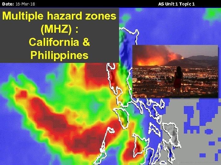 Date: 16 -Mar-18 Multiple hazard zones (MHZ) : California & Philippines AS Unit 1