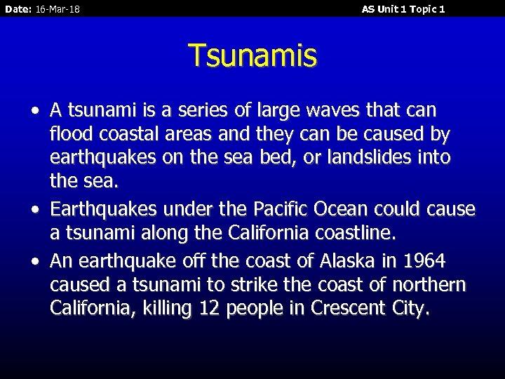 Date: 16 -Mar-18 AS Unit 1 Topic 1 Tsunamis • A tsunami is a