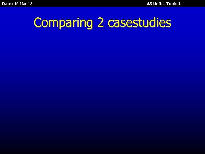 Date: 16 -Mar-18 AS Unit 1 Topic 1 Comparing 2 casestudies