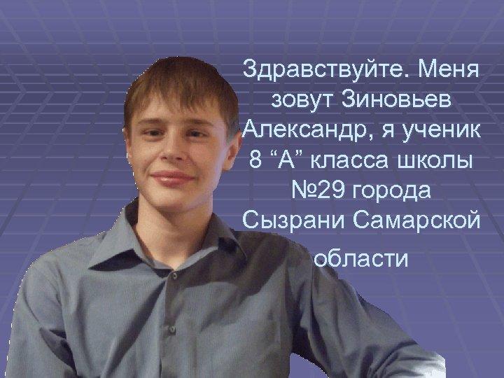 """Здравствуйте. Меня зовут Зиновьев Александр, я ученик 8 """"А"""" класса школы № 29 города"""