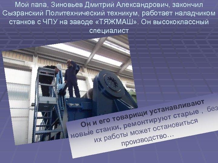 Мой папа, Зиновьев Дмитрий Александрович, закончил Сызранский Политехнический техникум, работает наладчиком станков с ЧПУ