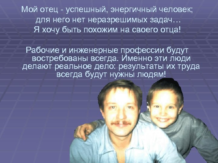 Мой отец - успешный, энергичный человек; для него нет неразрешимых задач… Я хочу быть