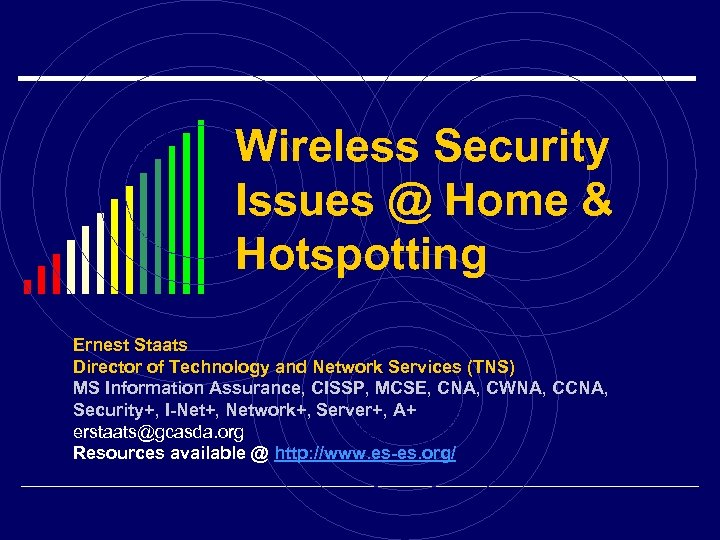 Wireless Security Issues @ Home & Hotspotting Ernest Staats Director of Technology and Network