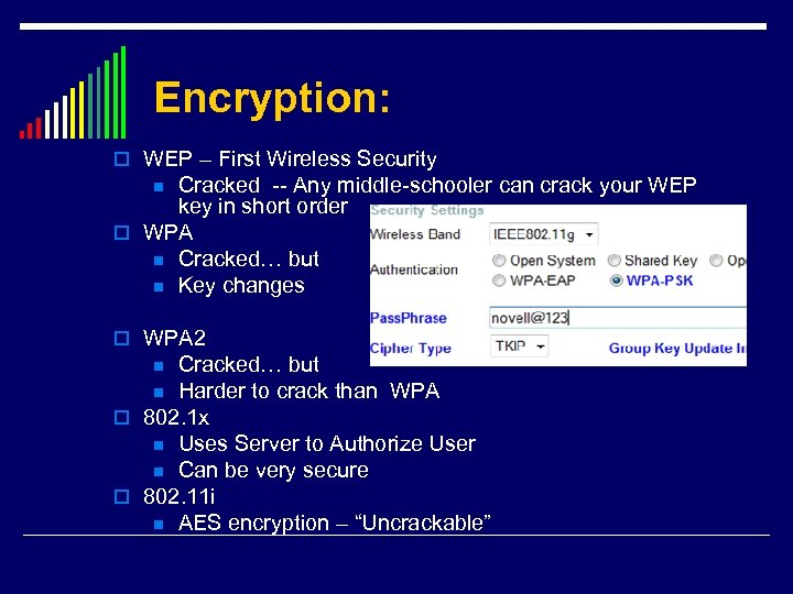 Encryption: o WEP – First Wireless Security Cracked -- Any middle-schooler can crack your