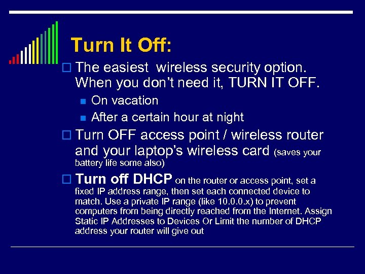 Turn It Off: o The easiest wireless security option. When you don't need it,