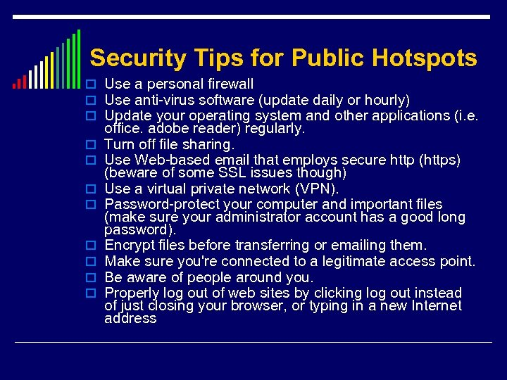 Security Tips for Public Hotspots o Use a personal firewall o Use anti-virus software