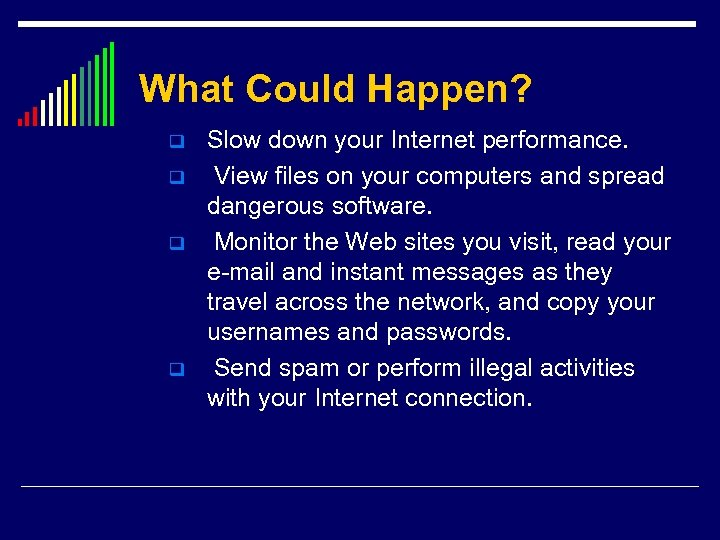 What Could Happen? q q Slow down your Internet performance. View files on your