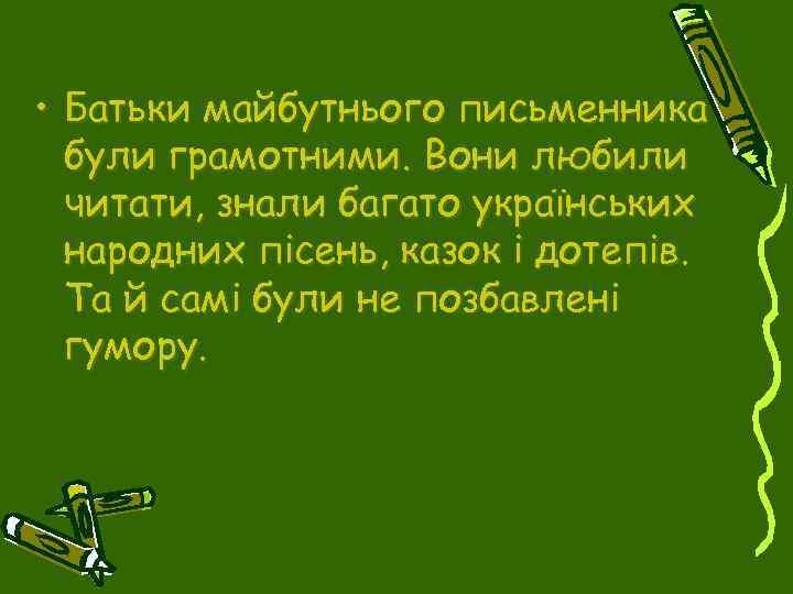 • Батьки майбутнього письменника були грамотними. Вони любили читати, знали багато українських народних
