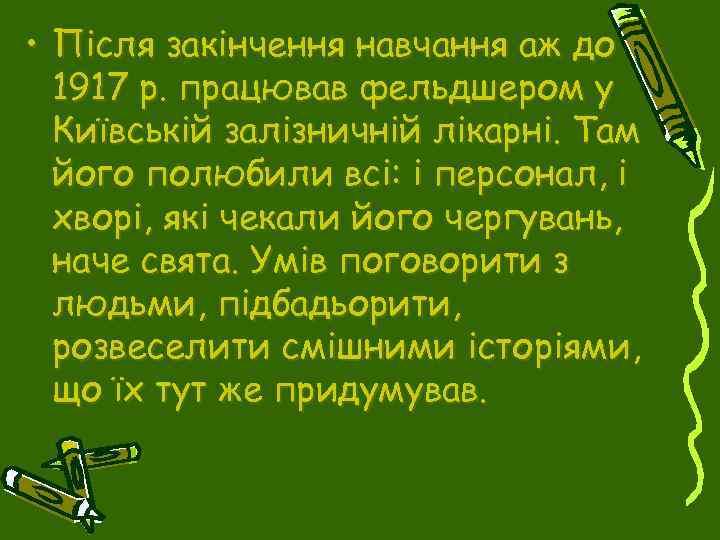 • Після закінчення навчання аж до 1917 р. працював фельдшером у Київській залізничній