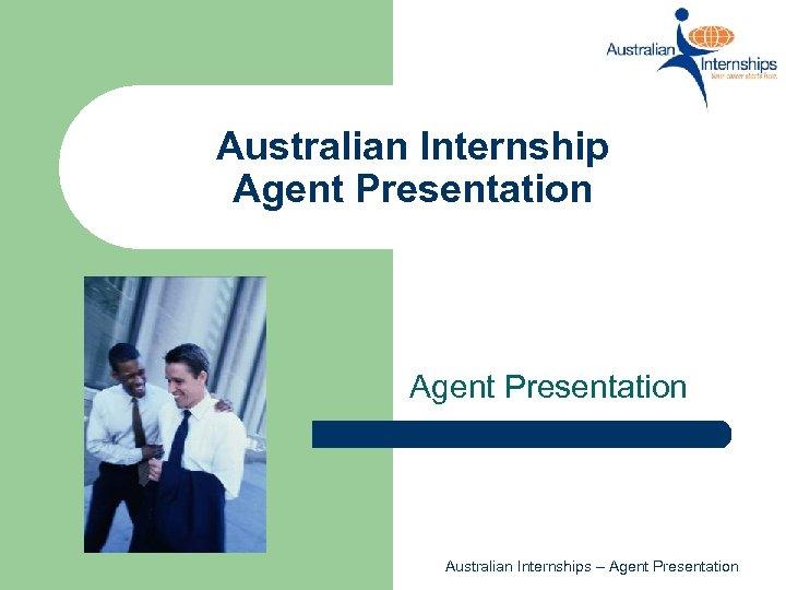 Australian Internship Agent Presentation Australian Internships – Agent Presentation