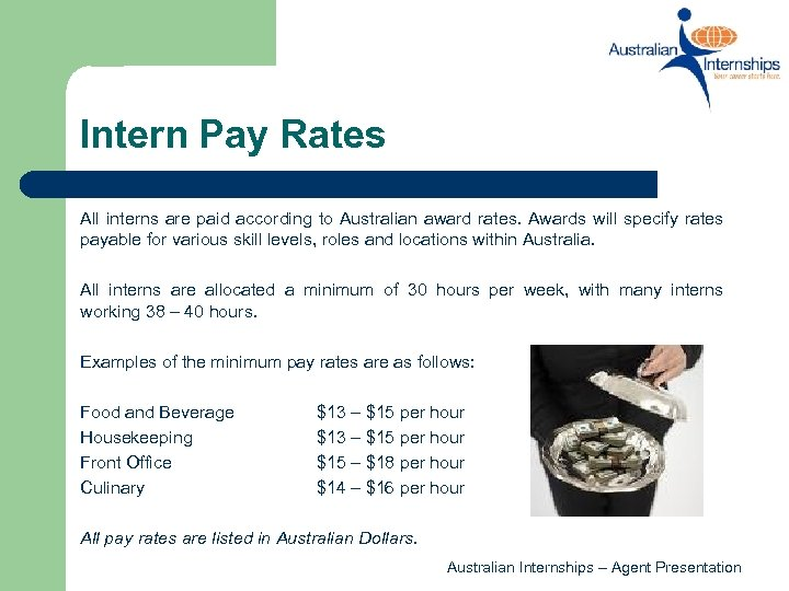 Intern Pay Rates All interns are paid according to Australian award rates. Awards will
