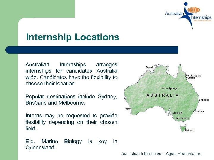 Internship Locations Australian Internships arranges internships for candidates Australia wide. Candidates have the flexibility