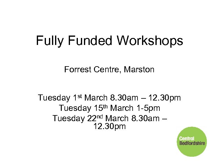 Fully Funded Workshops Forrest Centre, Marston Tuesday 1 st March 8. 30 am –