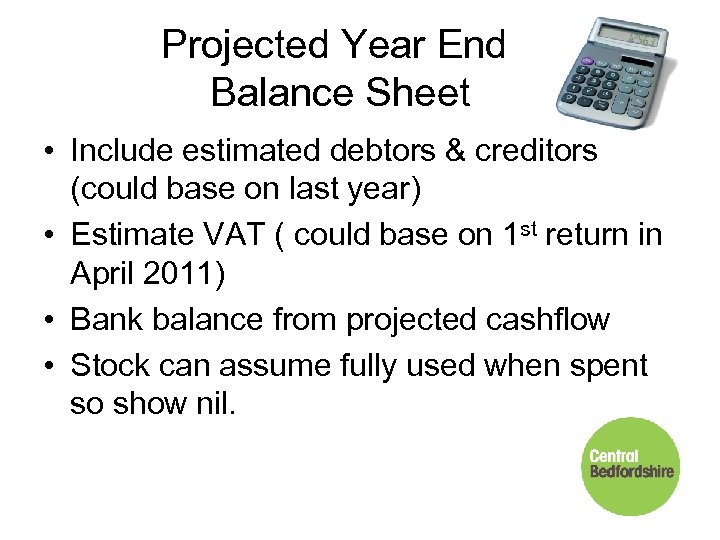 Projected Year End Balance Sheet • Include estimated debtors & creditors (could base on