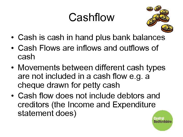 Cashflow • Cash is cash in hand plus bank balances • Cash Flows are