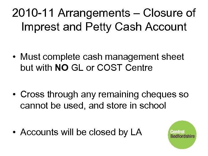 2010 -11 Arrangements – Closure of Imprest and Petty Cash Account • Must complete