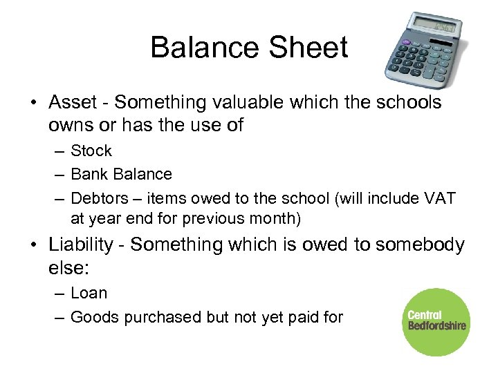 Balance Sheet • Asset - Something valuable which the schools owns or has the