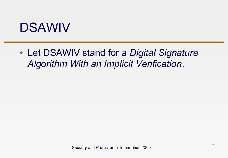 DSAWIV • Let DSAWIV stand for a Digital Signature Algorithm With an Implicit Verification.