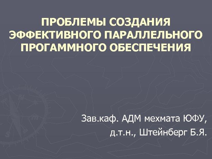 ПРОБЛЕМЫ СОЗДАНИЯ ЭФФЕКТИВНОГО ПАРАЛЛЕЛЬНОГО ПРОГАММНОГО ОБЕСПЕЧЕНИЯ Зав. каф. АДМ мехмата ЮФУ, д. т. н.