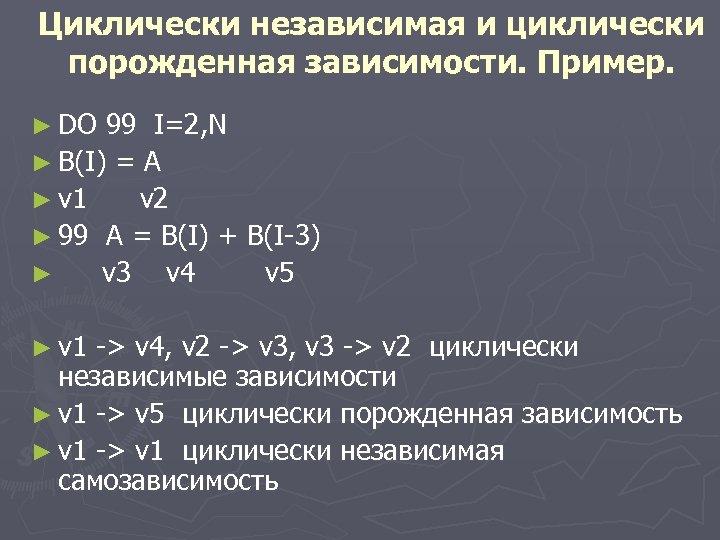 Циклически независимая и циклически порожденная зависимости. Пример. ► DO 99 I=2, N ► B(I)