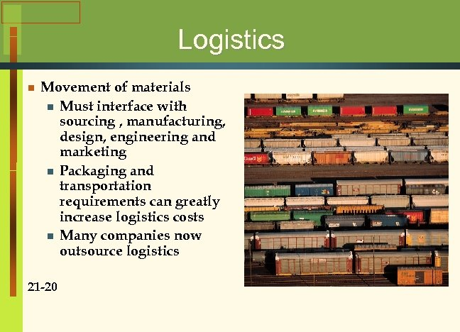 Logistics n Movement of materials n Must interface with sourcing , manufacturing, design, engineering