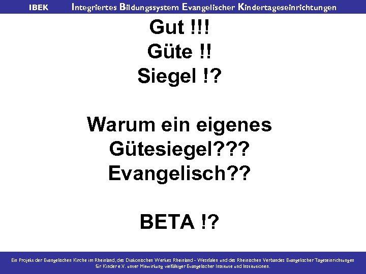 IBEK Integriertes Bildungssystem Evangelischer Kindertageseinrichtungen Gut !!! Güte !! Siegel !? Warum ein eigenes