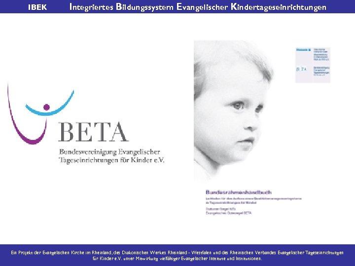 IBEK Integriertes Bildungssystem Evangelischer Kindertageseinrichtungen Ein Projekt der Evangelischen Kirche im Rheinland, des Diakonischen