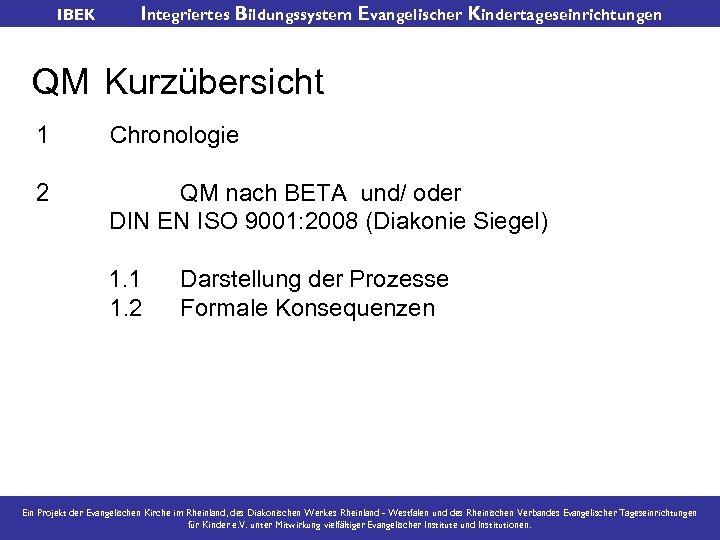 IBEK Integriertes Bildungssystem Evangelischer Kindertageseinrichtungen QM Kurzübersicht 1 Chronologie 2 QM nach BETA und/