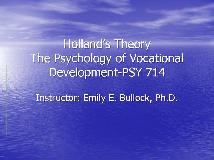 Holland's Theory The Psychology of Vocational Development-PSY 714 Instructor: Emily E. Bullock, Ph. D.
