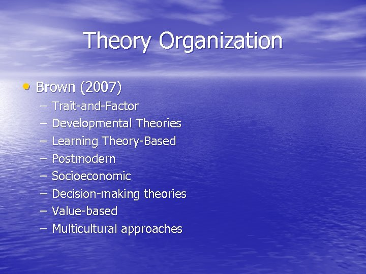 Theory Organization • Brown (2007) – – – – Trait-and-Factor Developmental Theories Learning Theory-Based