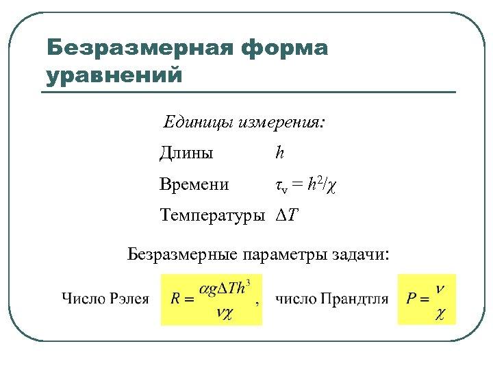 Безразмерная форма уравнений Единицы измерения: Длины h Времени τv = h 2/χ Температуры ΔT