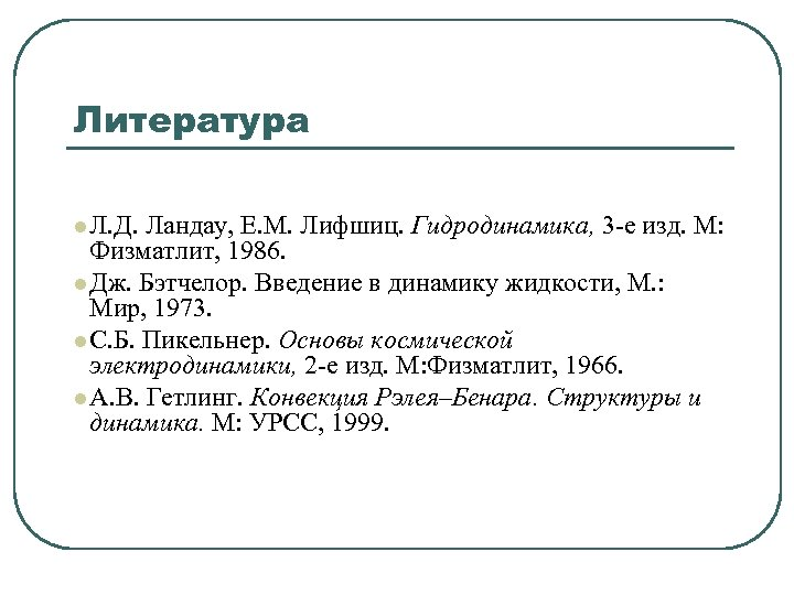 Литература l Л. Д. Ландау, Е. М. Лифшиц. Гидродинамика, 3 -е изд. М: Физматлит,