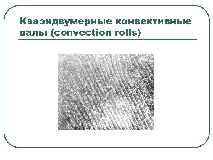 Квазидвумерные конвективные валы (convection rolls)