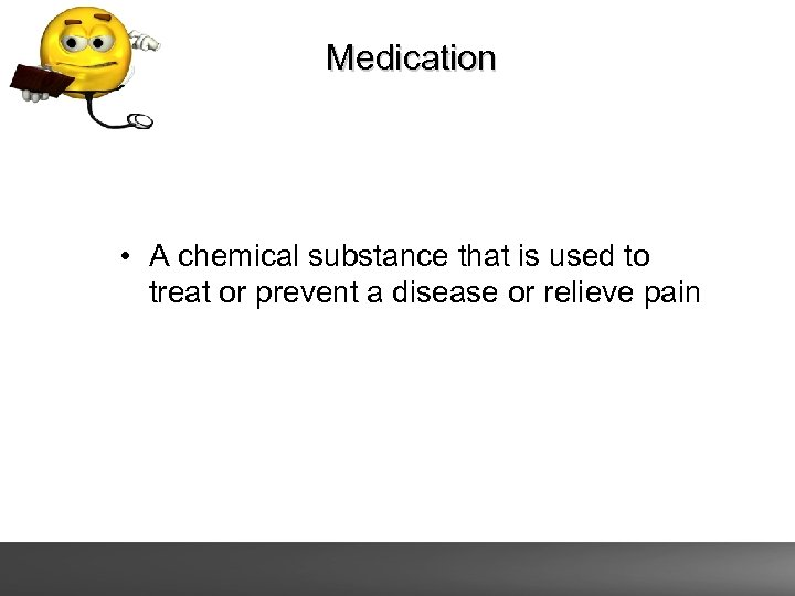 Medication • A chemical substance that is used to treat or prevent a disease